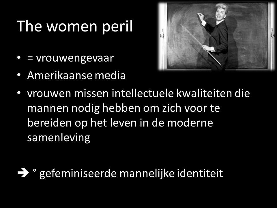 The women peril = vrouwengevaar Amerikaanse media vrouwen missen intellectuele kwaliteiten die mannen nodig hebben om zich voor te bereiden op het leven in de moderne samenleving  ° gefeminiseerde mannelijke identiteit