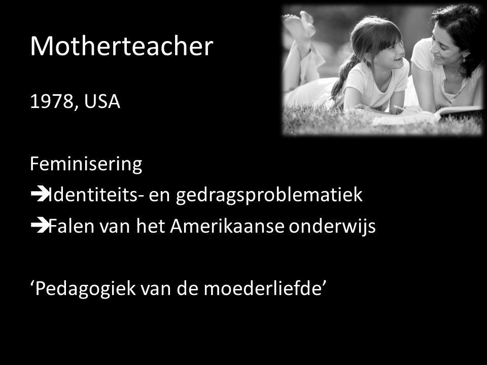 Motherteacher 1978, USA Feminisering  Identiteits- en gedragsproblematiek  Falen van het Amerikaanse onderwijs 'Pedagogiek van de moederliefde'