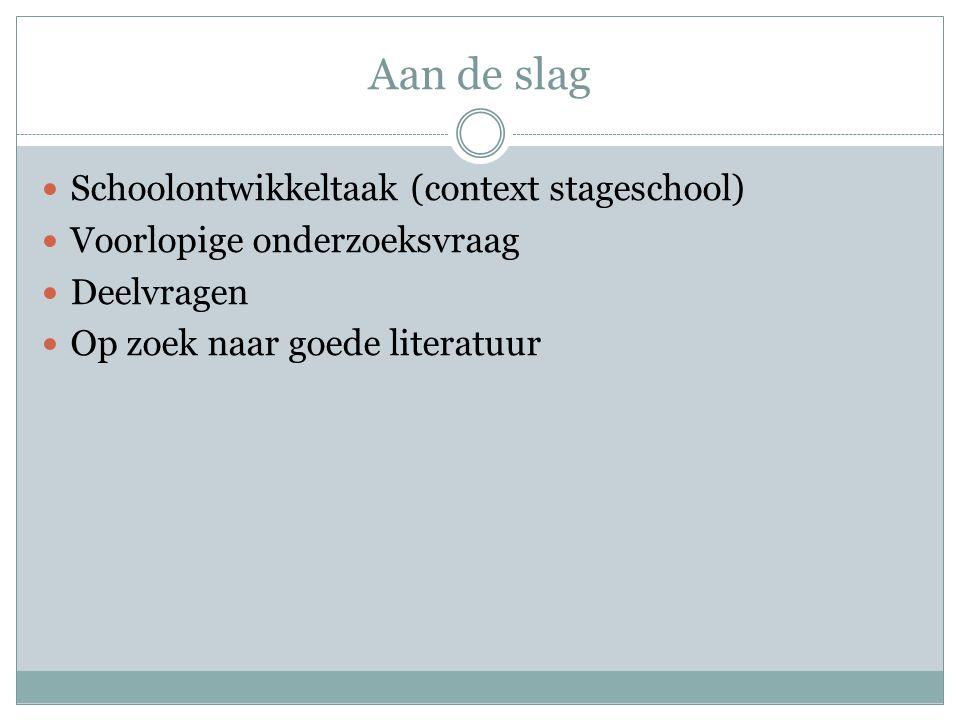 Aan de slag Schoolontwikkeltaak (context stageschool) Voorlopige onderzoeksvraag Deelvragen Op zoek naar goede literatuur