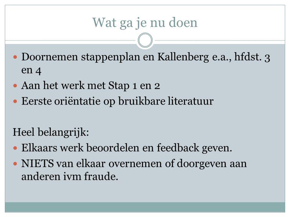 Wat ga je nu doen Doornemen stappenplan en Kallenberg e.a., hfdst. 3 en 4 Aan het werk met Stap 1 en 2 Eerste oriëntatie op bruikbare literatuur Heel