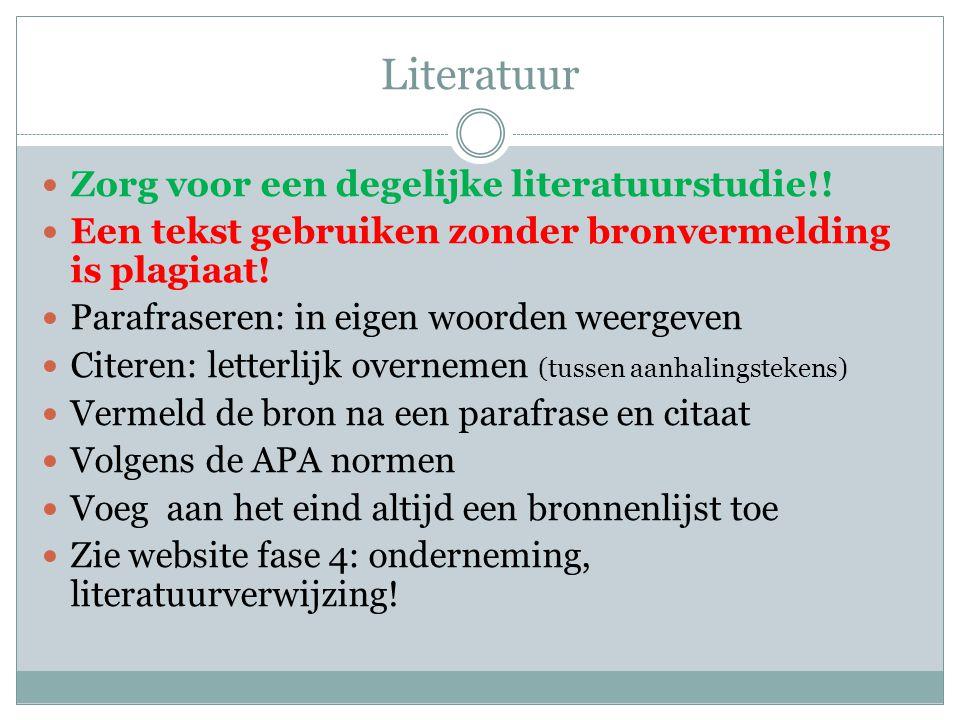 Literatuur Zorg voor een degelijke literatuurstudie!! Een tekst gebruiken zonder bronvermelding is plagiaat! Parafraseren: in eigen woorden weergeven