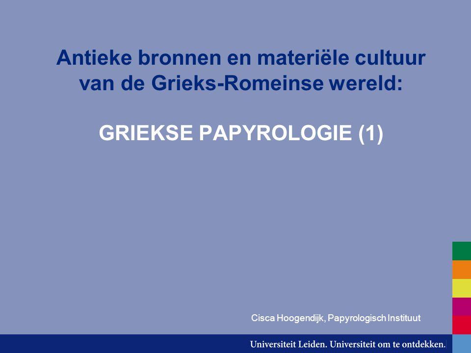 Antieke bronnen en materiële cultuur van de Grieks-Romeinse wereld: GRIEKSE PAPYROLOGIE (1) Cisca Hoogendijk, Papyrologisch Instituut