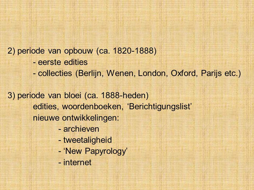 2) periode van opbouw (ca. 1820-1888) - eerste edities - collecties (Berlijn, Wenen, London, Oxford, Parijs etc.) 3) periode van bloei (ca. 1888-heden