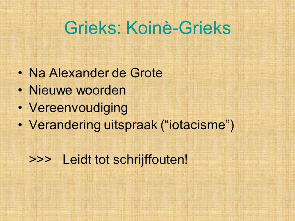 Grieks: Koinè-Grieks Na Alexander de Grote Nieuwe woorden Vereenvoudiging Verandering uitspraak ( iotacisme ) >>> Leidt tot schrijffouten!