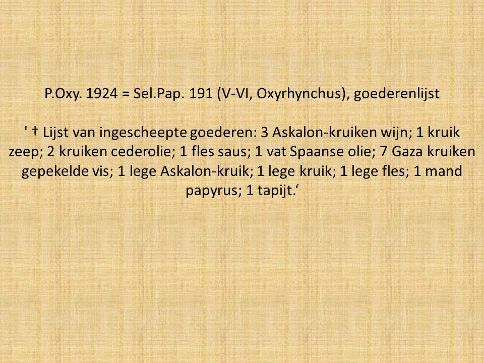 P.Oxy. 1924 = Sel.Pap. 191 (V-VI, Oxyrhynchus), goederenlijst ' † Lijst van ingescheepte goederen: 3 Askalon-kruiken wijn; 1 kruik zeep; 2 kruiken ced