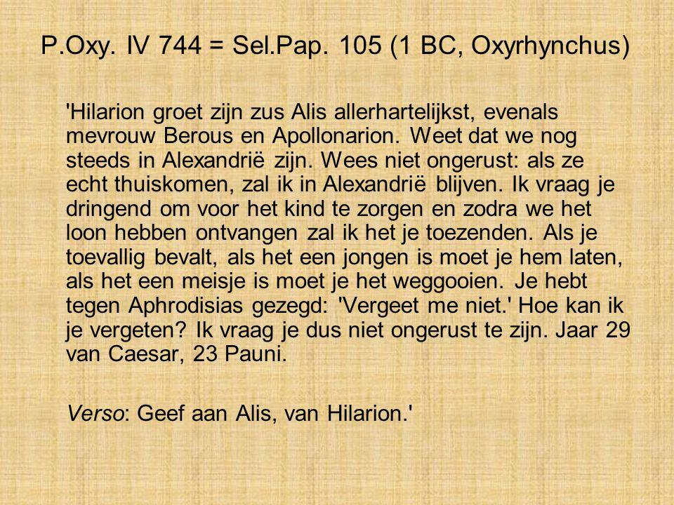 P.Oxy. IV 744 = Sel.Pap. 105 (1 BC, Oxyrhynchus) 'Hilarion groet zijn zus Alis allerhartelijkst, evenals mevrouw Berous en Apollonarion. Weet dat we n