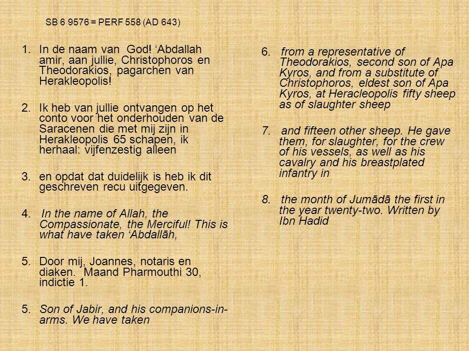 SB 6 9576 = PERF 558 (AD 643) 1.In de naam van God! 'Abdallah amir, aan jullie, Christophoros en Theodorakios, pagarchen van Herakleopolis! 2. Ik heb