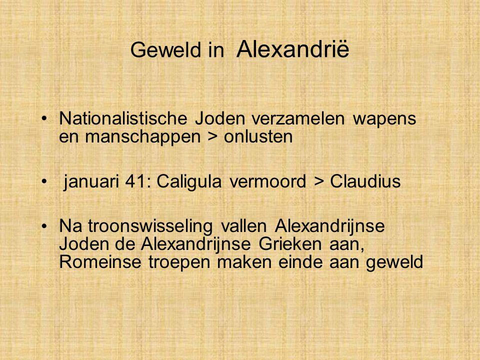 Geweld in Alexandrië Nationalistische Joden verzamelen wapens en manschappen > onlusten januari 41: Caligula vermoord > Claudius Na troonswisseling va