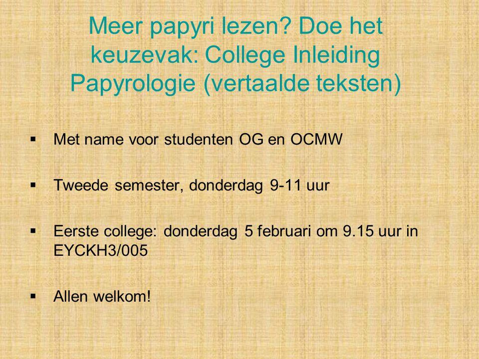 Meer papyri lezen? Doe het keuzevak: College Inleiding Papyrologie (vertaalde teksten)  Met name voor studenten OG en OCMW  Tweede semester, donderd