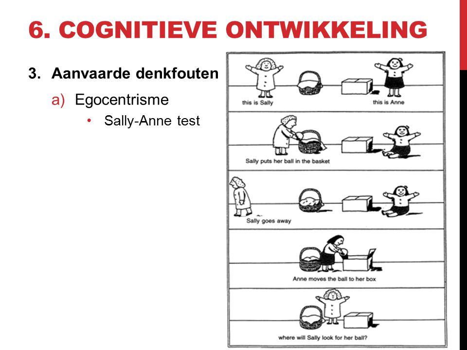 6. COGNITIEVE ONTWIKKELING 3.Aanvaarde denkfouten a)Egocentrisme Sally-Anne test