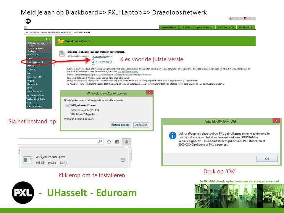 - UHasselt - Eduroam Meld je aan op Blackboard => PXL: Laptop => Draadloos netwerk Kies voor de juiste versie Sla het bestand op Klik erop om te insta