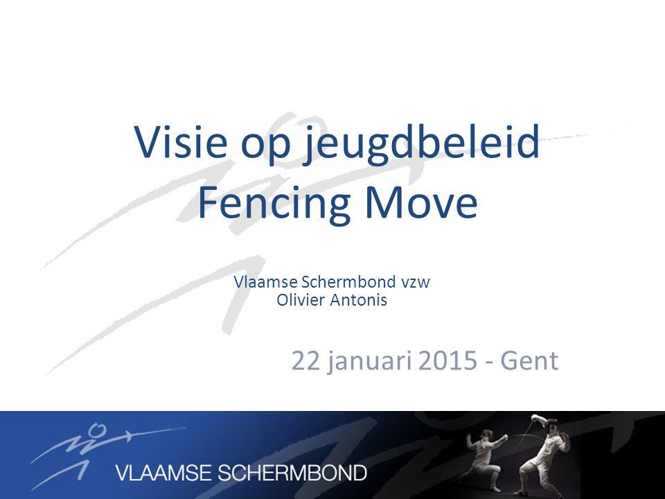 Visie op jeugdbeleid Fencing Move 22 januari 2015 - Gent Vlaamse Schermbond vzw Olivier Antonis