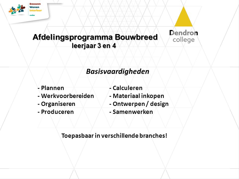 Afdelingsprogramma Bouwbreed leerjaar 3 en 4 Basisvaardigheden - Plannen- Calculeren - Werkvoorbereiden- Materiaal inkopen - Organiseren- Ontwerpen / design - Produceren - Samenwerken Toepasbaar in verschillende branches!