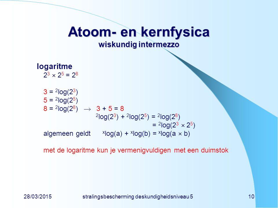28/03/2015stralingsbescherming deskundigheidsniveau 510 Atoom- en kernfysica wiskundig intermezzo logaritme 2 3  2 5 = 2 8 3 = 2 log(2 3 ) 5 = 2 log(2 5 ) 8 = 2 log(2 8 )  3 + 5 = 8 2 log(2 3 ) + 2 log(2 5 ) = 2 log(2 8 ) = 2 log(2 3  2 5 ) algemeen geldt x log(a) + x log(b) = x log(a  b) met de logaritme kun je vermenigvuldigen met een duimstok