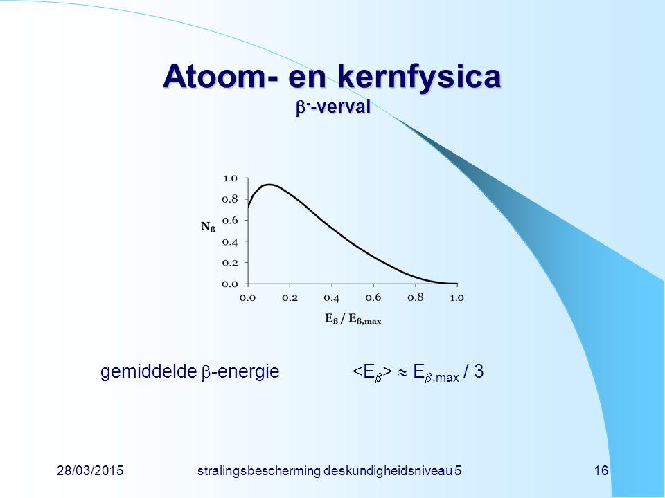 28/03/2015stralingsbescherming deskundigheidsniveau 516 Atoom- en kernfysica  - -verval gemiddelde  -energie  E ,max / 3