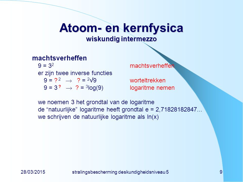 28/03/2015stralingsbescherming deskundigheidsniveau 59 Atoom- en kernfysica wiskundig intermezzo machtsverheffen 9 = 3 2 machtsverheffen er zijn twee inverse functies 9 = .