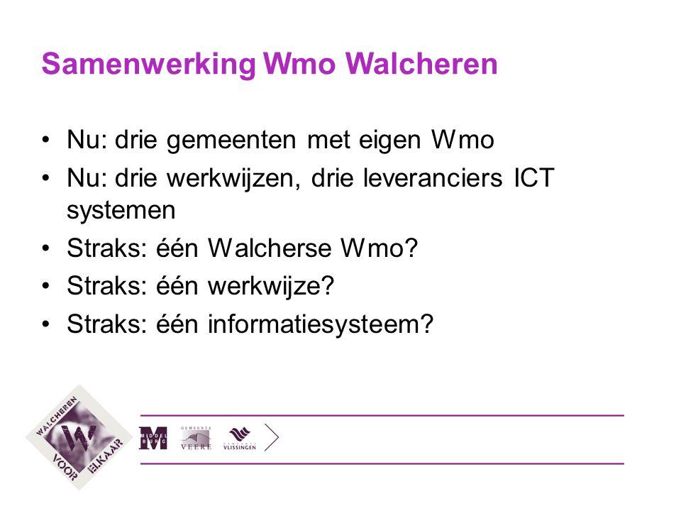 Samenwerking Wmo Walcheren Nu: drie gemeenten met eigen Wmo Nu: drie werkwijzen, drie leveranciers ICT systemen Straks: één Walcherse Wmo? Straks: één