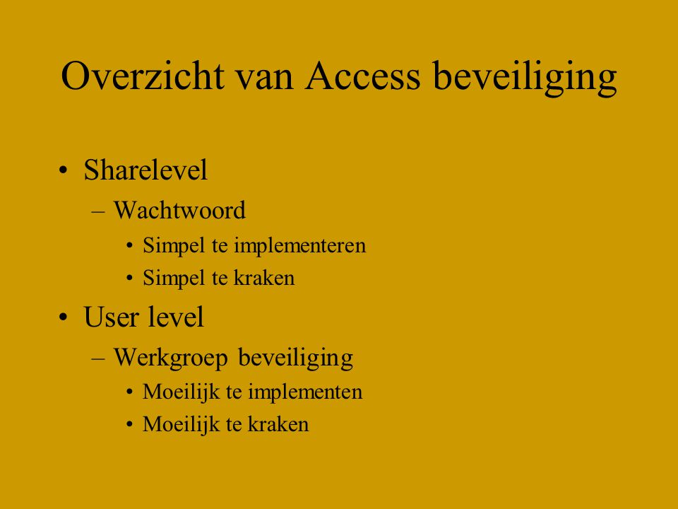 Overzicht van Access beveiliging Sharelevel –Wachtwoord Simpel te implementeren Simpel te kraken User level –Werkgroep beveiliging Moeilijk te impleme