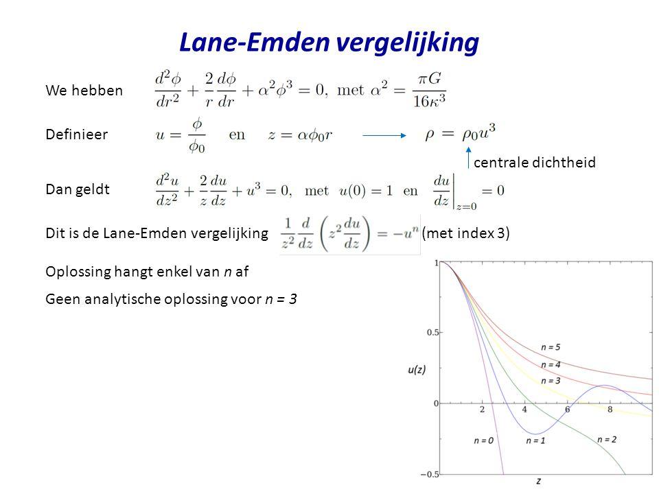 Lane-Emden vergelijking We hebben Definieer Dan geldt Dit is de Lane-Emden vergelijking (met index 3) Oplossing hangt enkel van n af Geen analytische