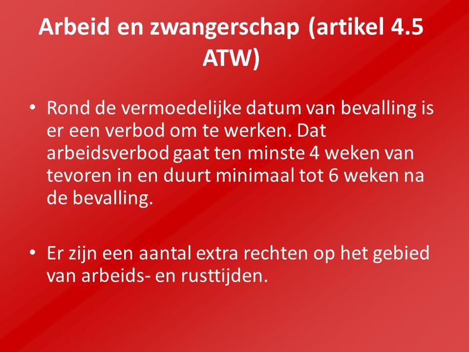 Arbeid en zwangerschap (artikel 4.5 ATW) Rond de vermoedelijke datum van bevalling is er een verbod om te werken. Dat arbeidsverbod gaat ten minste 4