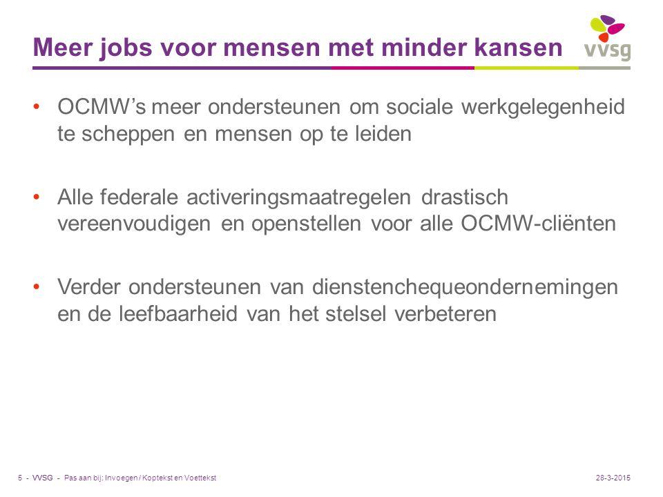 VVSG - Meer jobs voor mensen met minder kansen OCMW's meer ondersteunen om sociale werkgelegenheid te scheppen en mensen op te leiden Alle federale activeringsmaatregelen drastisch vereenvoudigen en openstellen voor alle OCMW-cliënten Verder ondersteunen van dienstenchequeondernemingen en de leefbaarheid van het stelsel verbeteren Pas aan bij: Invoegen / Koptekst en Voettekst5 -28-3-2015