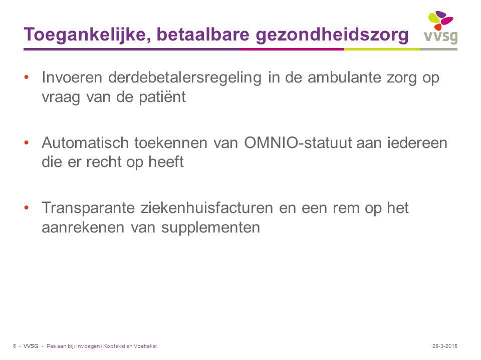 VVSG - Toegankelijke, betaalbare gezondheidszorg Invoeren derdebetalersregeling in de ambulante zorg op vraag van de patiënt Automatisch toekennen van OMNIO-statuut aan iedereen die er recht op heeft Transparante ziekenhuisfacturen en een rem op het aanrekenen van supplementen Pas aan bij: Invoegen / Koptekst en Voettekst6 -28-3-2015