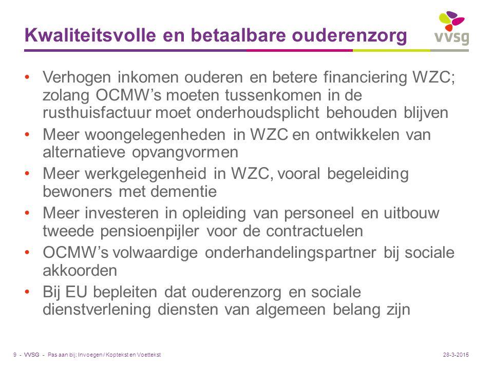 VVSG - Kwaliteitsvolle en betaalbare ouderenzorg Verhogen inkomen ouderen en betere financiering WZC; zolang OCMW's moeten tussenkomen in de rusthuisfactuur moet onderhoudsplicht behouden blijven Meer woongelegenheden in WZC en ontwikkelen van alternatieve opvangvormen Meer werkgelegenheid in WZC, vooral begeleiding bewoners met dementie Meer investeren in opleiding van personeel en uitbouw tweede pensioenpijler voor de contractuelen OCMW's volwaardige onderhandelingspartner bij sociale akkoorden Bij EU bepleiten dat ouderenzorg en sociale dienstverlening diensten van algemeen belang zijn Pas aan bij: Invoegen / Koptekst en Voettekst9 -28-3-2015