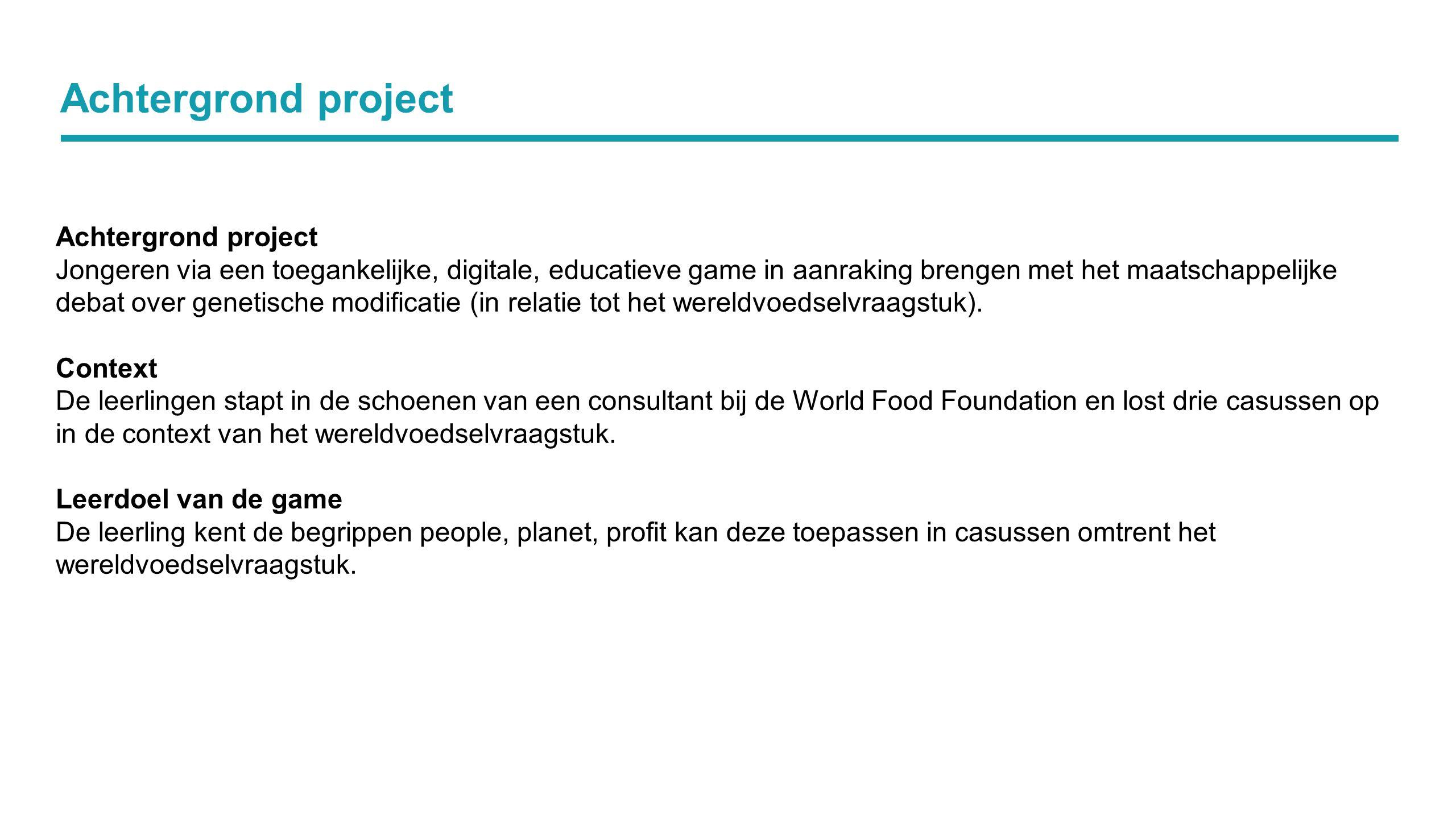 Achtergrond project Jongeren via een toegankelijke, digitale, educatieve game in aanraking brengen met het maatschappelijke debat over genetische modificatie (in relatie tot het wereldvoedselvraagstuk).