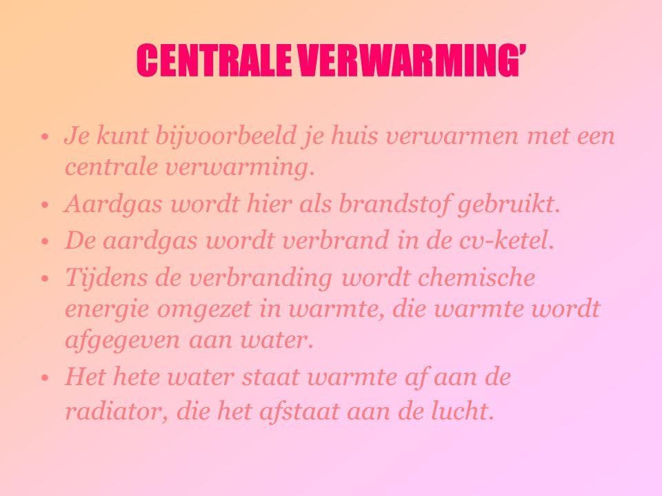 CENTRALE VERWARMING' Je kunt bijvoorbeeld je huis verwarmen met een centrale verwarming. Aardgas wordt hier als brandstof gebruikt. De aardgas wordt v