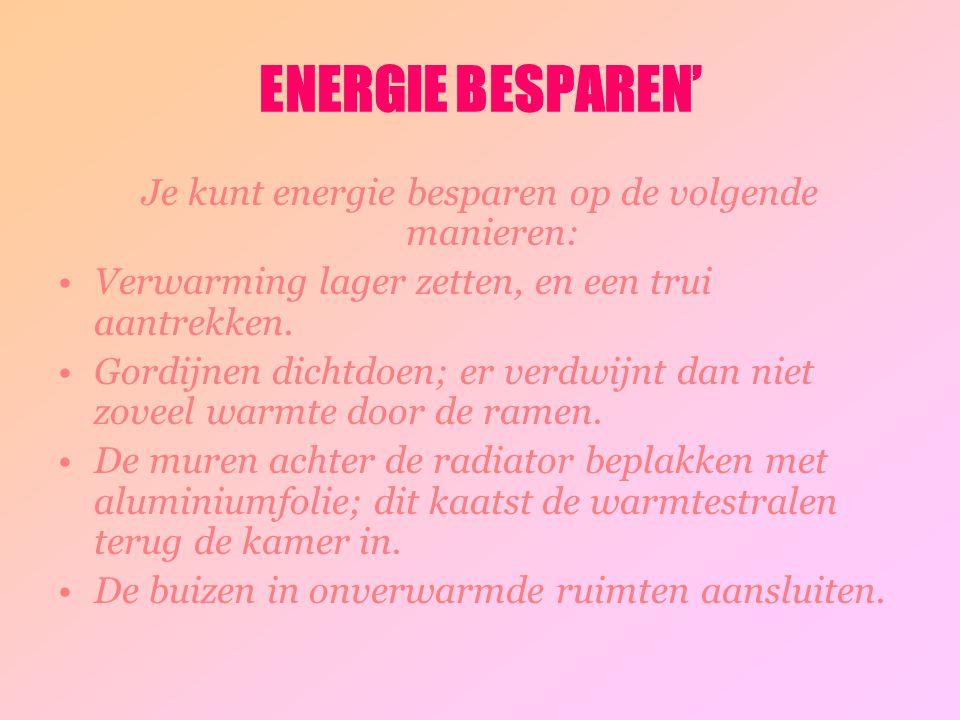 ENERGIE BESPAREN' Je kunt energie besparen op de volgende manieren: Verwarming lager zetten, en een trui aantrekken. Gordijnen dichtdoen; er verdwijnt