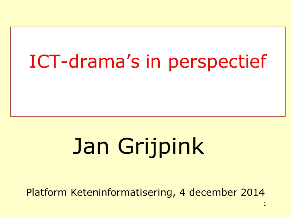 ICT-drama's in perspectief Jan Grijpink 1 Platform Keteninformatisering, 4 december 2014