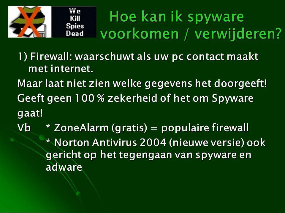 Hoe kan ik spyware voorkomen / verwijderen? 1) Firewall: waarschuwt als uw pc contact maakt met internet. Maar laat niet zien welke gegevens het doorg