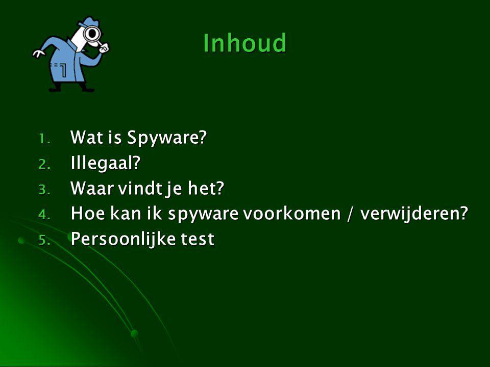 Inhoud 1. Wat is Spyware? 2. Illegaal? 3. Waar vindt je het? 4. Hoe kan ik spyware voorkomen / verwijderen? 5. Persoonlijke test
