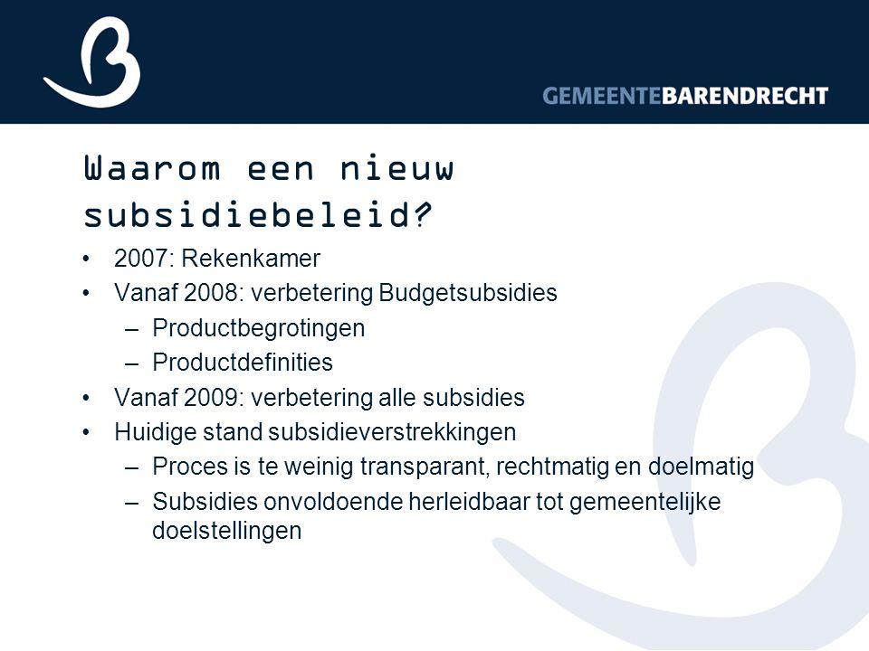 Waarom een nieuw subsidiebeleid? 2007: Rekenkamer Vanaf 2008: verbetering Budgetsubsidies –Productbegrotingen –Productdefinities Vanaf 2009: verbeteri