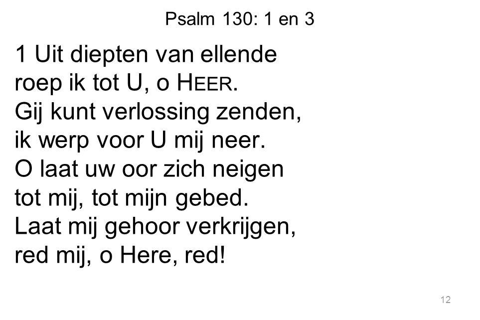 Psalm 130: 1 en 3 1 Uit diepten van ellende roep ik tot U, o H EER. Gij kunt verlossing zenden, ik werp voor U mij neer. O laat uw oor zich neigen tot
