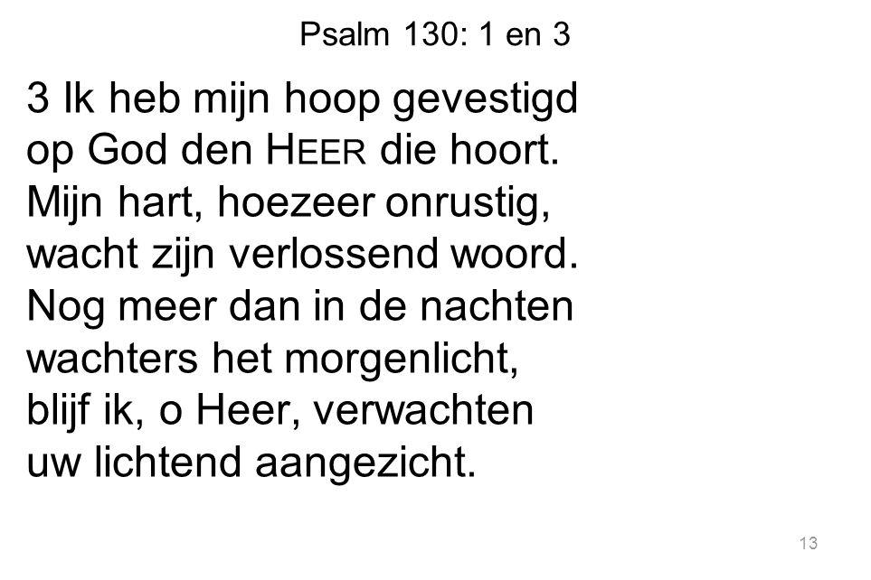 Psalm 130: 1 en 3 3 Ik heb mijn hoop gevestigd op God den H EER die hoort. Mijn hart, hoezeer onrustig, wacht zijn verlossend woord. Nog meer dan in d