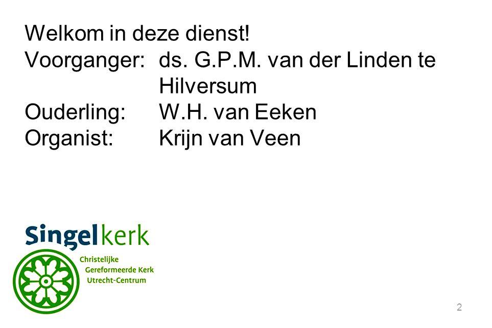 2 Welkom in deze dienst! Voorganger:ds. G.P.M. van der Linden te Hilversum Ouderling:W.H. van Eeken Organist: Krijn van Veen
