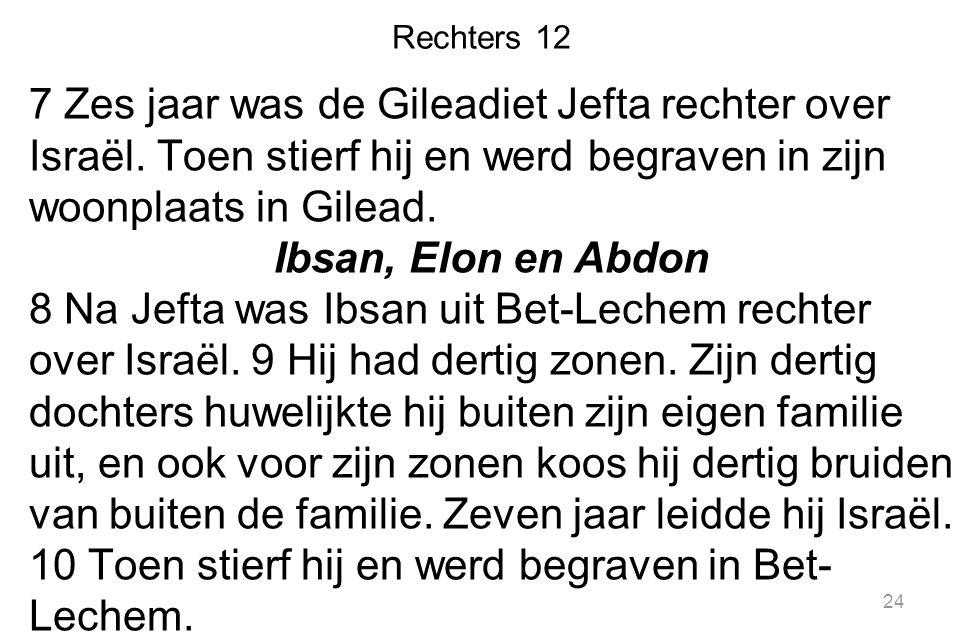 Rechters 12 7 Zes jaar was de Gileadiet Jefta rechter over Israël. Toen stierf hij en werd begraven in zijn woonplaats in Gilead. Ibsan, Elon en Abdon