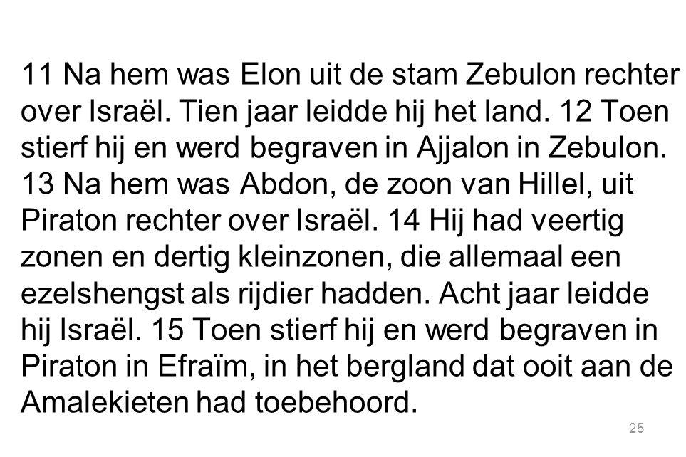 11 Na hem was Elon uit de stam Zebulon rechter over Israël. Tien jaar leidde hij het land. 12 Toen stierf hij en werd begraven in Ajjalon in Zebulon.