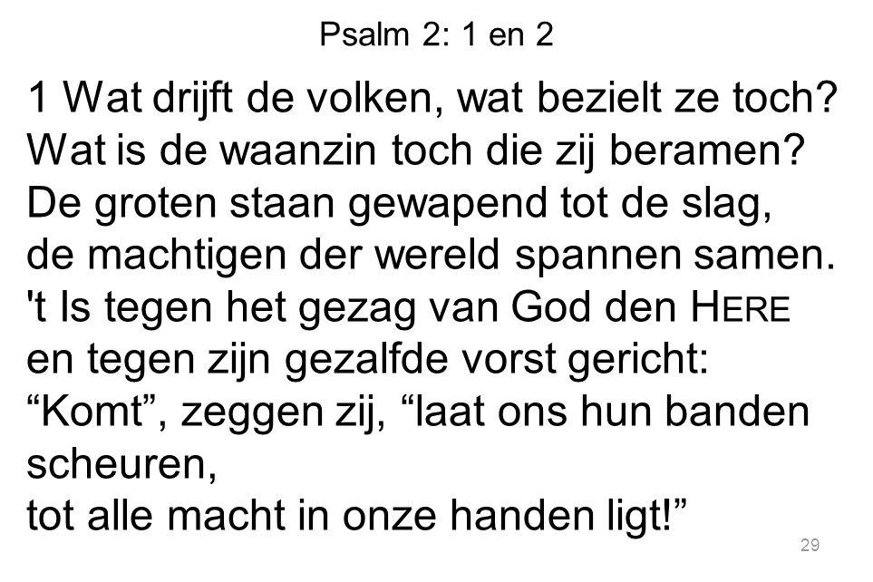 Psalm 2: 1 en 2 1 Wat drijft de volken, wat bezielt ze toch? Wat is de waanzin toch die zij beramen? De groten staan gewapend tot de slag, de machtige