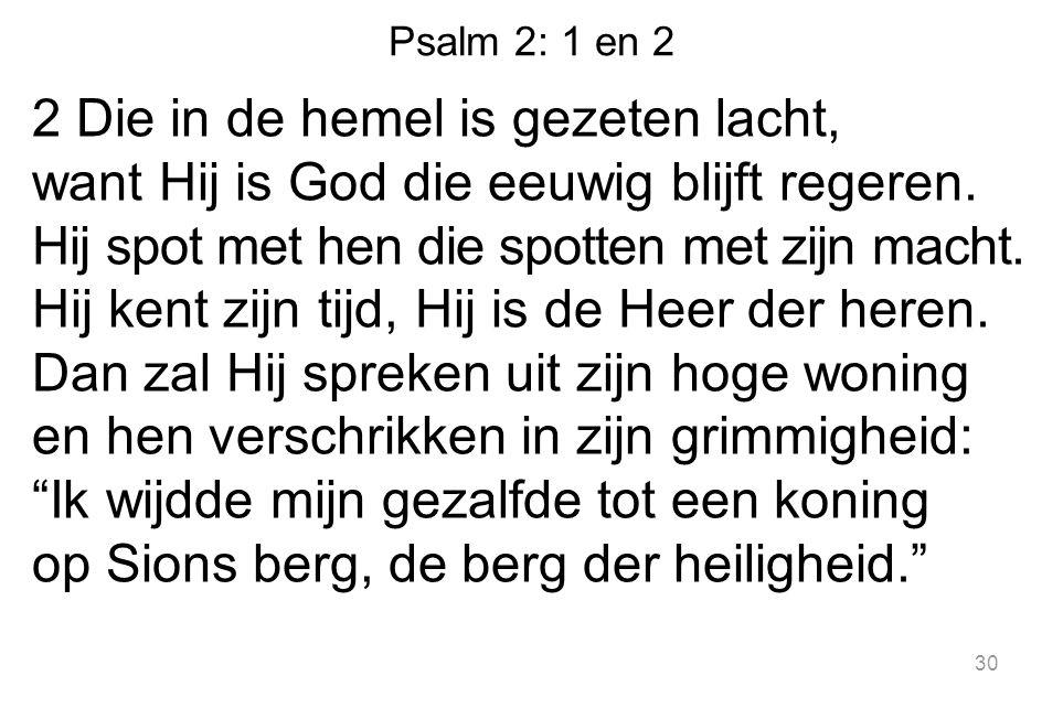 Psalm 2: 1 en 2 2 Die in de hemel is gezeten lacht, want Hij is God die eeuwig blijft regeren. Hij spot met hen die spotten met zijn macht. Hij kent z