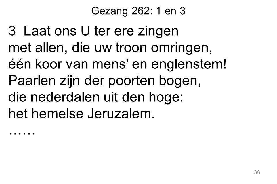 Gezang 262: 1 en 3 3 Laat ons U ter ere zingen met allen, die uw troon omringen, één koor van mens' en englenstem! Paarlen zijn der poorten bogen, die
