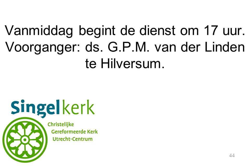 44 Vanmiddag begint de dienst om 17 uur. Voorganger: ds. G.P.M. van der Linden te Hilversum.