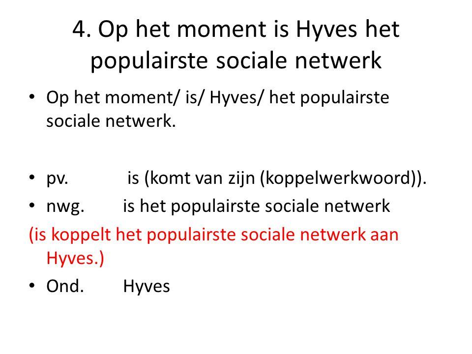 4. Op het moment is Hyves het populairste sociale netwerk Op het moment/ is/ Hyves/ het populairste sociale netwerk. pv. is (komt van zijn (koppelwerk