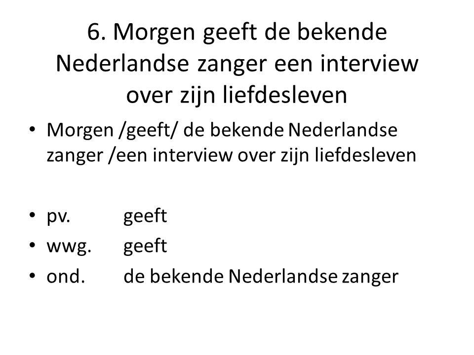 6. Morgen geeft de bekende Nederlandse zanger een interview over zijn liefdesleven Morgen /geeft/ de bekende Nederlandse zanger /een interview over zi