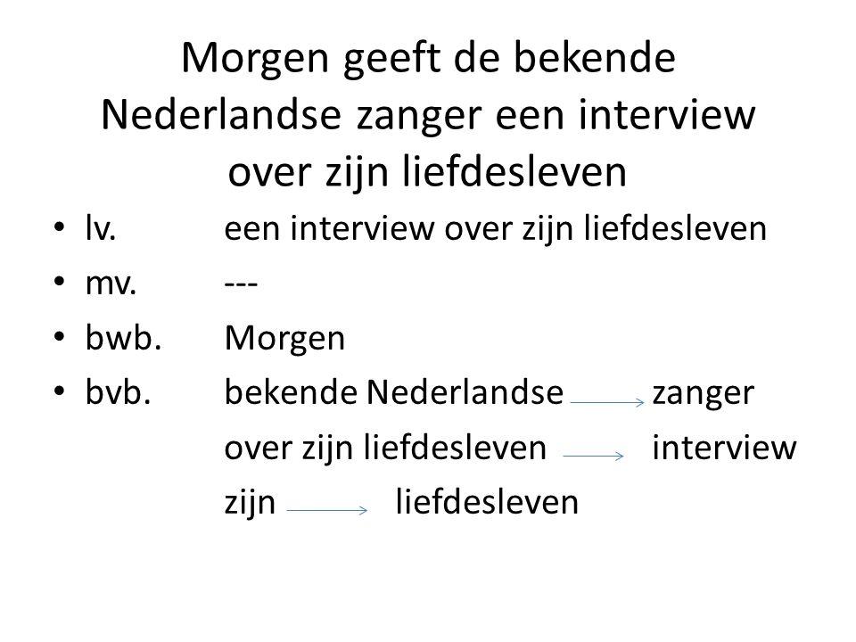 Morgen geeft de bekende Nederlandse zanger een interview over zijn liefdesleven lv. een interview over zijn liefdesleven mv.--- bwb.Morgen bvb.bekende