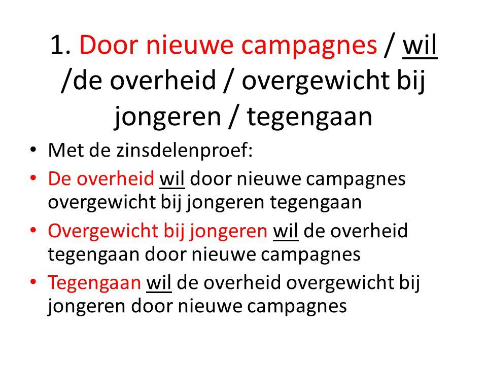 1. Door nieuwe campagnes / wil /de overheid / overgewicht bij jongeren / tegengaan Met de zinsdelenproef: De overheid wil door nieuwe campagnes overge