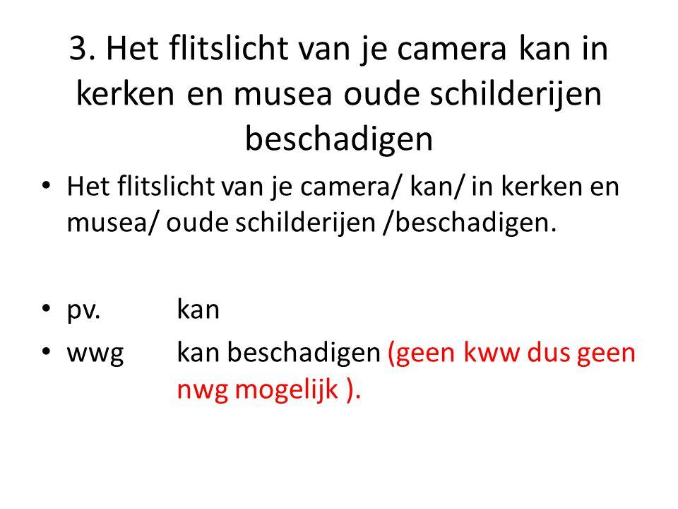 3. Het flitslicht van je camera kan in kerken en musea oude schilderijen beschadigen Het flitslicht van je camera/ kan/ in kerken en musea/ oude schil