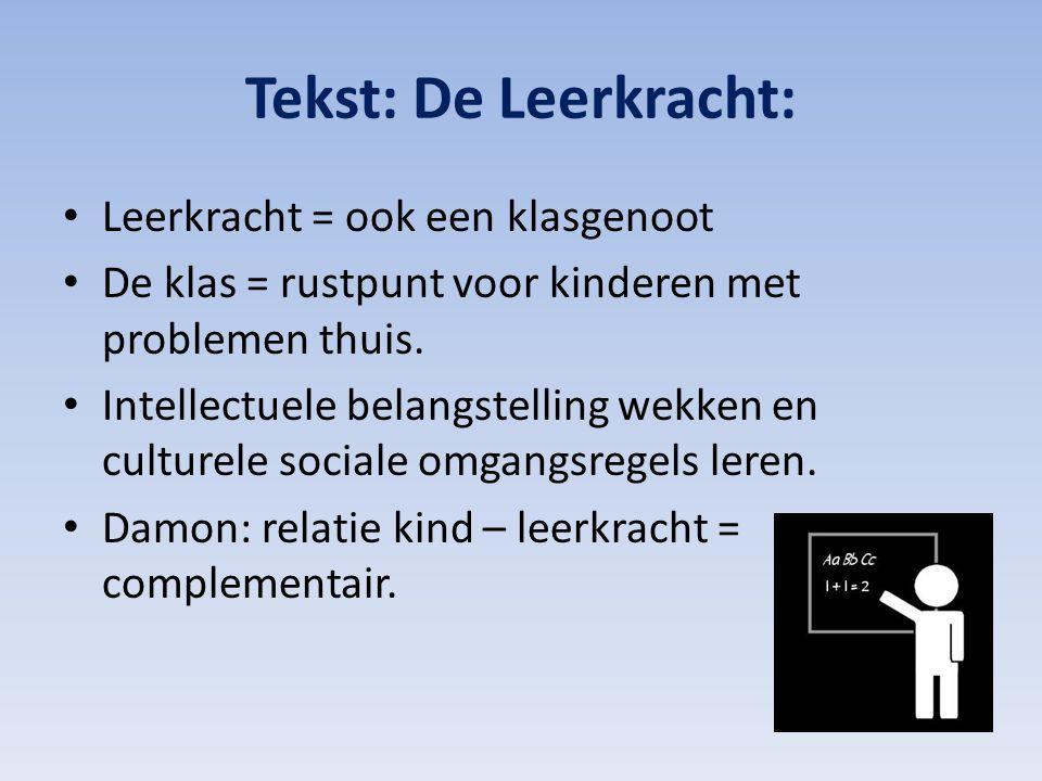 Tekst: De Leerkracht: Leerkracht = ook een klasgenoot De klas = rustpunt voor kinderen met problemen thuis. Intellectuele belangstelling wekken en cul