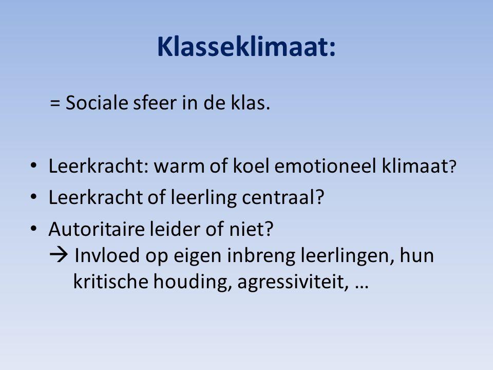 Klasseklimaat: = Sociale sfeer in de klas. Leerkracht: warm of koel emotioneel klimaat ? Leerkracht of leerling centraal? Autoritaire leider of niet?